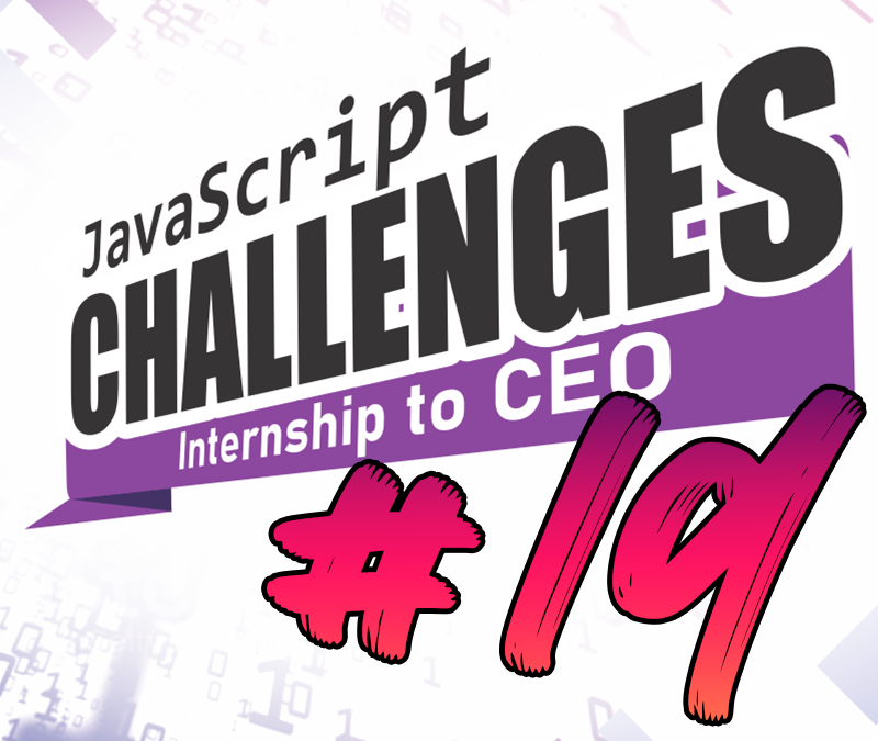 JavaScript Internship to CEO Challenge – Challenge #19/54