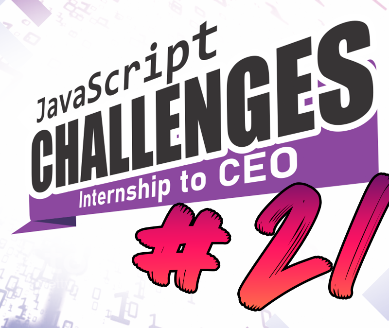 JavaScript Internship to CEO Challenge – Challenge #21/54